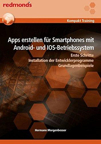 Apps erstellen für Smartphones mit Android- und IOS-Betriebssystem: Erste Schritte Installation der Entwicklerprogramme Grundlagenbeispiele (redmond's Kompakt Training) (Erstellen Von Ios-apps)