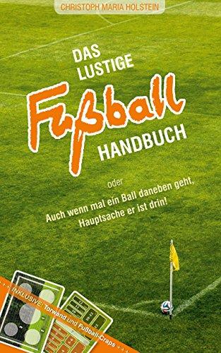 Das lustige Fußball Handbuch:  Auch wenn mal ein Ball daneben geht, Hauptsache er ist drin!