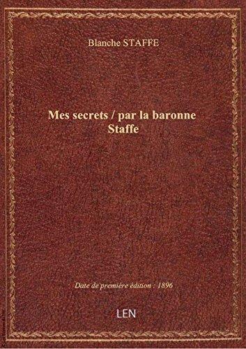 Mes secrets / par la baronne Staffe