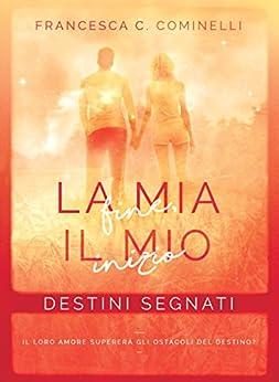 La mia fine, il mio inizio: Destini Segnati (Destiny Trilogy Vol. 1) di [Cominelli, Francesca C.]