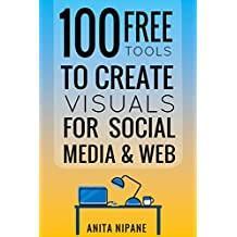 100+ Free Tools to Create Visuals for Web & Social Media: 2019 (Free Online Tools Book 1)