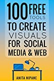 100+ Free Tools to Create Visuals for Web & Social Media (Free Online Tools Book 1)