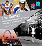 The Games : Britain's Olympic and Paralympic Journey to London 2012 : An Official London 2012 Games Publication