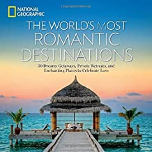The World's Most Romantic Destinations: 50 Dreamy Getaways, Private Retreats, and Enchanting Places to Celebrate Love (National Geographic Traveler)