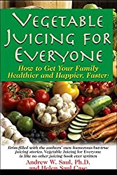 Vegetable Juicing for Everyone: How to Get Your Family Healther and Happier, Faster! by Andrew W Saul PH.D. (2013-02-15)