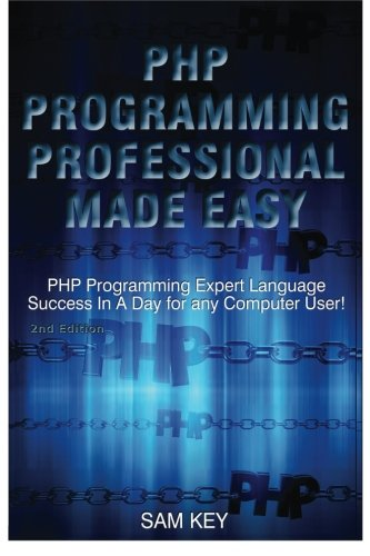 PHP Programming Professional Made Easy: Expert PHP Programming Language Success in a Day for any Computer User!