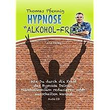 Hypnose Alkohol-Frei: Wie Du durch die Kraft der Hypnose Deinen Alkoholkonsum reduzieren oder ausschalten kannst