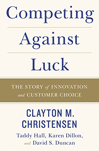 Competing Against Luck: The Story of Innovation and Customer Choice por Clayton M. Christensen
