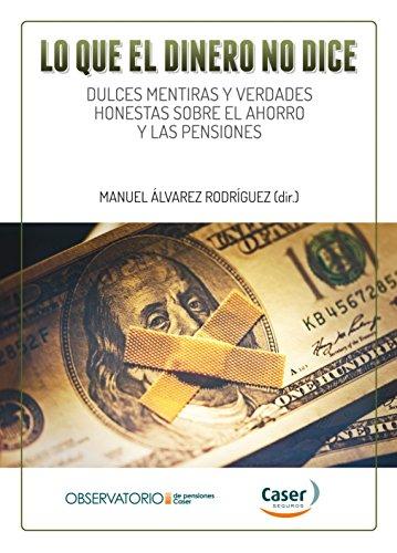 Lo que el dinero no dice: Dulces mentiras y verdades honestas sobre el ahorro y las pensiones