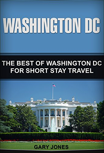 Washington DC: The Best Of Washington DC For Short Stay Travel (Short Stay Travel - City Guides  Book 25) (English Edition) por Gary Jones