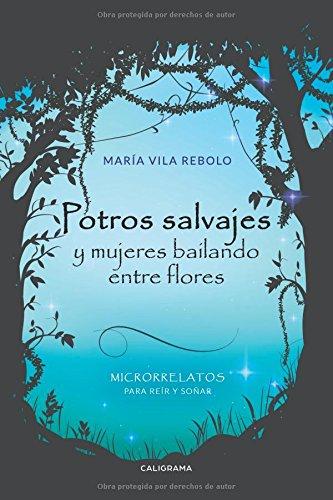 Potros salvajes y mujeres bailando entre flores: Microrrelatos para reír y soñar (Caligrama)