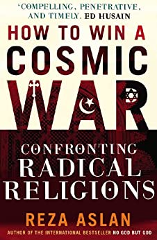 How to Win a Cosmic War: Confronting Radical Religion by [Aslan, Reza]