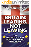 Britain: Leading, Not Leaving: The Patriotic Case for Remaining in Europe