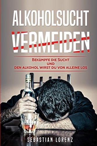 Alkoholsucht vermeiden: Bekämpfe die Sucht und den Alkohol wirst du von alleine los