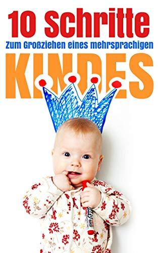 10 Schritte zum Großziehen eines mehrsprachigen Kindes: Wichtige Schritte für Eltern in der multilingualen Erziehung eines Babies (German Edition) book cover