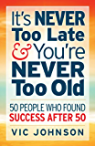 It's NEVER Too Late And You're NEVER Too Old: 50 People Who Found Success After 50