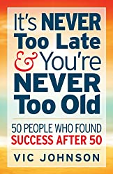 It's NEVER Too Late And You're NEVER Too Old: 50 People Who Found Success After 50 (English Edition)