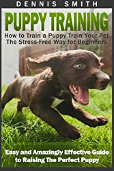 Puppy Training: How to Train a Puppy Train Your Pet the Stress-Free Way for Beginners - Easy and Amazingly Effective Guide to Raising The Perfect Puppy (Puppy Training Guide Book)