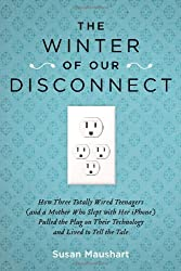 The Winter of Our Disconnect: How Three Totally Wired Teenagers (and a Mother Who Slept with Her iPhone) Pulled the Plug on Their Technology and Liv