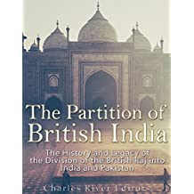 The Partition of British India: The History and Legacy of the Division of the British Raj into India and Pakistan (English Edition)