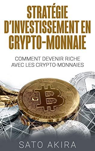 Stratégie d'Investissement en Crypto-monnaie: Comment Devenir Riche Avec les Crypto-monnaies par Sato Akira