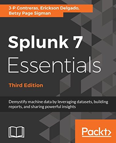Splunk 7 Essentials, Third Edition: Demystify machine data by leveraging datasets, building reports, and sharing powerful insights, 3rd Edition (English Edition) por J-P Contreras