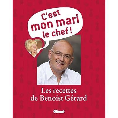 C'est mon mari le chef ! : Les recettes de Benoist Gérard