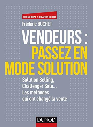 Vendeurs : passez en mode solution - Solution selling, challenger sale...: Solution selling, challenger sale... Les méthodes qui ont changé la vente