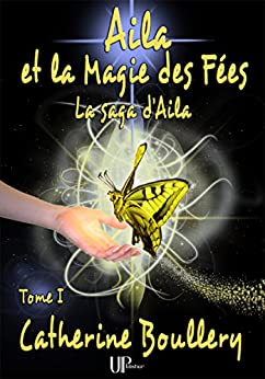 Aila et la Magie des Fées: La saga d'Aila - Tome I par [Boullery, Catherine]