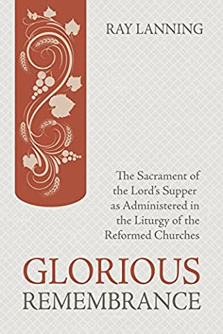 Glorious Remembrance: The Sacrament of the Lord's Supper as Administered