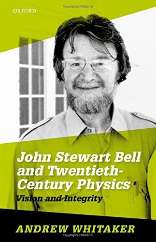John Stewart Bell and Twentieth-Century Physics: Vision and Integrity by Andrew Whitaker (2016-06-30)