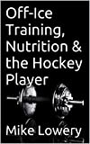 Off-Ice Training, Nutrition & the Hockey Player (English Edition)