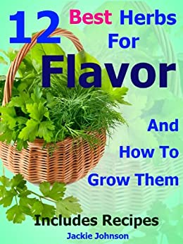 12 Best Herbs For Flavor: How To Grow, Use And Enjoy Herbs For Cooking (English Edition) par [Johnson, Jackie]