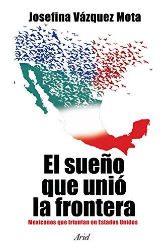 El sueño que unió la frontera: Mexicanos que triunfan en Estados Unidos por Josefina Vázquez Mota