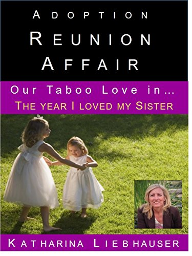Adoption Reunion Affair - Our Taboo love in... The year I loved my Sister: Genetic Sexual Attraction A Primal or Moral decision? (English Edition)