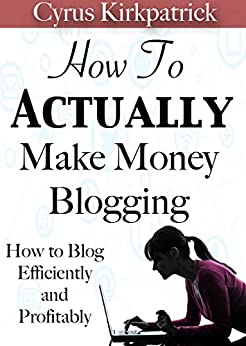 How to Actually Make Money Blogging: How to Blog Efficiently and Profitably (Cyrus Kirkpatrick Lifestyle Design Book 5) (English Edition) von [Kirkpatrick, Cyrus]