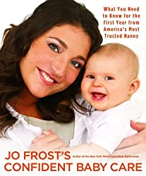 Jo Frost's Confident Baby Care: What You Need to Know for the First Year from America's Most Trusted Nanny by Jo Frost (2008-09-01)