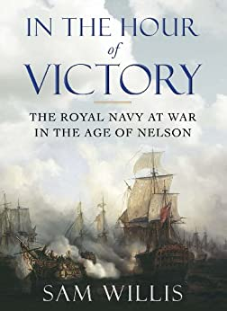 In the Hour of Victory: The Royal Navy at War in the Age of Nelson by [Willis, Dr Sam]