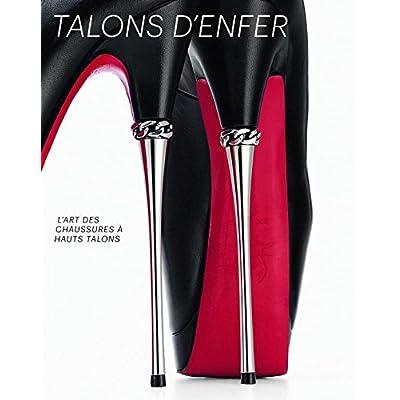 Talons D'enfer: L'art Des Chaussures a Hauts Talons