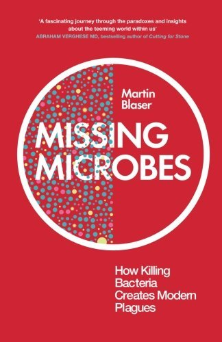 Missing Microbes: How Killing Bacteria Creates Modern Plagues: Written by Martin Blaser, 2014 Edition, Publisher: Oneworld Publications [Paperback]