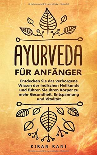 Ayurveda für Anfänger: Entdecken Sie das verborgene Wissen der indischen Heilkunde und führen Sie Ihren Körper zu mehr Gesundheit, Entspannung und Vitalität