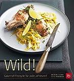 Wild!: Gourmet-Rezepte für jede Jahreszeit