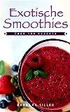 Smoothies: Exotische Smoothies Selber Machen: Über 100 Rezepte zum Ausprobieren, Genießen und Abnehmen (Smoothie Rezepte, Smoothie Buch, Rezeptbuch)