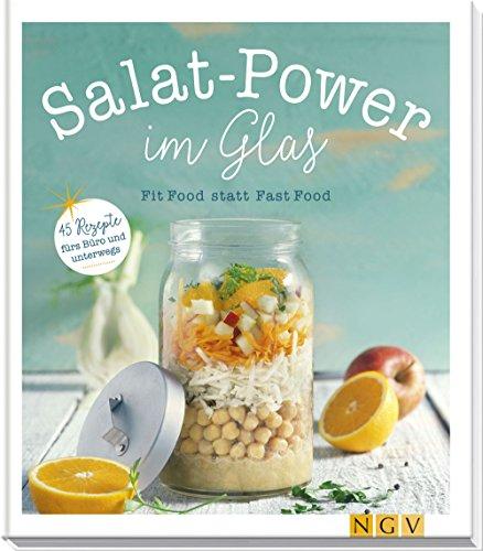 Rezepte Glas (Salat-Power im Glas: Fit Food statt Fast Food - 45 Rezepte fürs Büro und unterwegs)