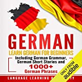 German: Learn German for Beginners Including German Grammar, German Short Stories and 1000+ German Phrases