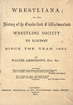 Wrestliana, or, The history of the Cumberland & Westmoreland Wrestling Society in London : since the year 1824 by [Walter Armstrong]