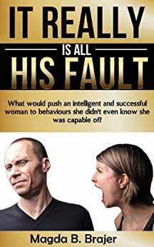 It Really Is All His Fault: What Would Push An Intelligent And Successful Woman To Behaviours She Didn't Even Know She Was Capable Of? by [Brajer, Magda B.]