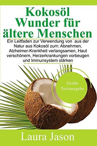 Kokosöl Wunder für ältere Menschen: Ein Leitfaden zur Verwendung von  aus der Natur aus Kokosöl zum: Abnehmen, Alzheimer-Krankheit verlangsamen, Haut ... vorbeugen und Immunsystem stärken