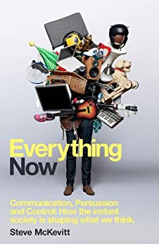 Everything Now: Communication, Persuasion and Control: How the instant society is shaping what we think by [McKevitt, Steve]