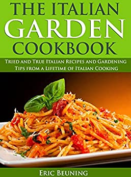 The Italian Garden Cookbook: Tried and True Italian Recipes and Gardening Tips from a Lifetime of Italian Cooking (English Edition) par [Beuning, Eric]
